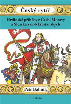 Český rytíř - Hrdinské příběhy z Čech, Moravy a Slezska z dob křesťanských