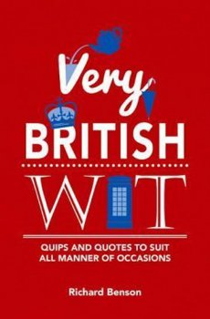 Very British Wit : Quips and Quotes to Suit All Manner of Occasions