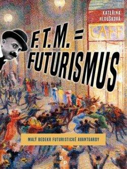 F. T. M. = Futurismus - Malý bedekr futuristické avantgardy