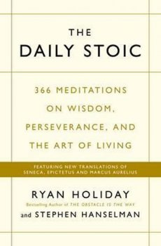 The Daily Stoic : 366 Meditations on Wisdom, Perseverance, and the Art of Living: Featuring new translations of Seneca, Epictetus, and Marcus Aurelius