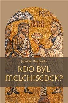 Kdo byl Melchisedek? - Postava kněze-krále v biblických textech a v dějinách jejich působení