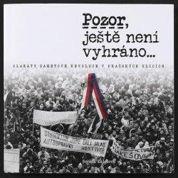 Pozor, ještě není vyhráno - Plakáty sametové revoluce v pražských ulicích