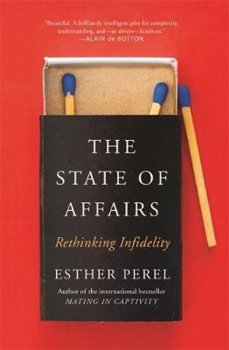 The State Of Affairs : Rethinking Infidelity - a book for anyone who has ever loved