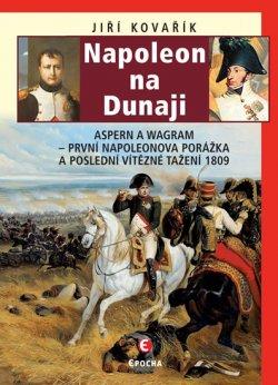 Napoleon na Dunaji - Aspern a Wagram: První Napoleonova porážka a poslední vítězné tažení 1809