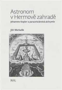 Astronom v Hermově zahradě - Johannes Kepler a paracelsiánská alchymie