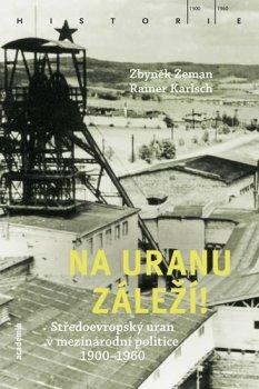 Na uranu záleží! - Středoevropský uran v mezinárodní politice 1900-1960