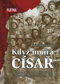 Když císař umírá - Cesta italskou a rumunskou frontou za I. světové války v letech 1916-1918