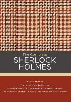The Complete Sherlock Holmes : Works include: The Hound of the Baskervilles; A Study in Scarlet; The Adventures of Sherlock Holmes; The Memoirs of Sherlock Holmes; The Return of Sherlock Holmes