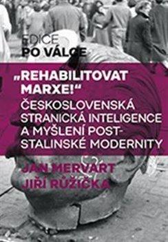 Rehabilitovat Marxe - Československá stranická inteligence a myšlení poststalinské modernity